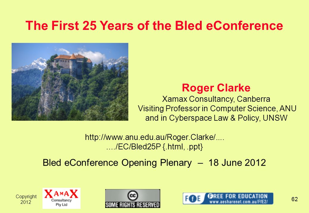 Copyright {.html,.ppt} Bled eConference Opening Plenary – 18 June 2012 The First 25 Years of the Bled eConference Roger Clarke Xamax Consultancy, Canberra Visiting Professor in Computer Science, ANU and in Cyberspace Law & Policy, UNSW