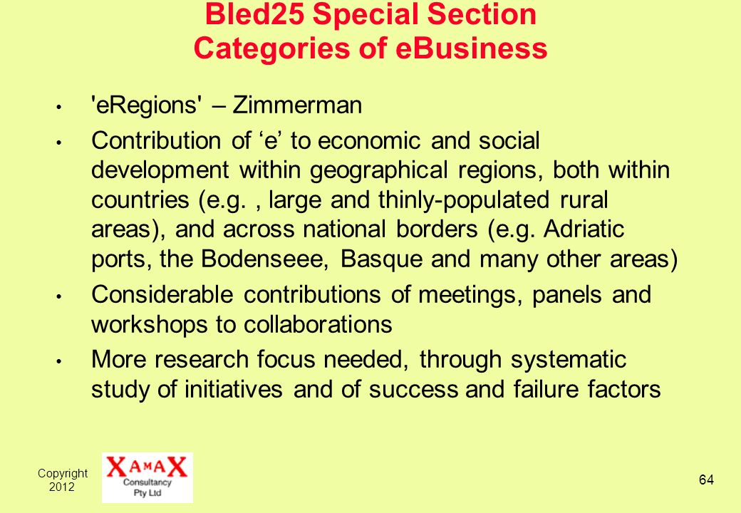 Copyright Bled25 Special Section Categories of eBusiness eRegions – Zimmerman Contribution of e to economic and social development within geographical regions, both within countries (e.g., large and thinly-populated rural areas), and across national borders (e.g.
