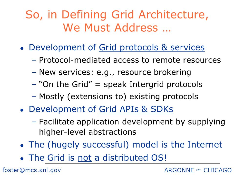 ARGONNE CHICAGO So, in Defining Grid Architecture, We Must Address … l Development of Grid protocols & services –Protocol-mediated access to remote resources –New services: e.g., resource brokering –On the Grid = speak Intergrid protocols –Mostly (extensions to) existing protocols l Development of Grid APIs & SDKs –Facilitate application development by supplying higher-level abstractions l The (hugely successful) model is the Internet l The Grid is not a distributed OS!