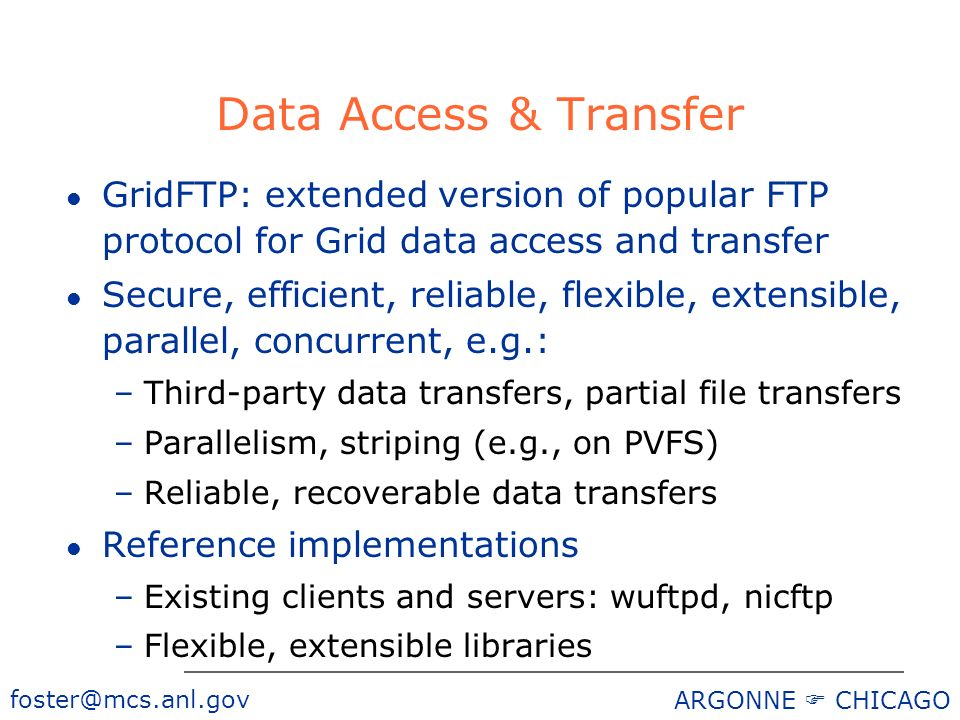 ARGONNE CHICAGO Data Access & Transfer l GridFTP: extended version of popular FTP protocol for Grid data access and transfer l Secure, efficient, reliable, flexible, extensible, parallel, concurrent, e.g.: –Third-party data transfers, partial file transfers –Parallelism, striping (e.g., on PVFS) –Reliable, recoverable data transfers l Reference implementations –Existing clients and servers: wuftpd, nicftp –Flexible, extensible libraries