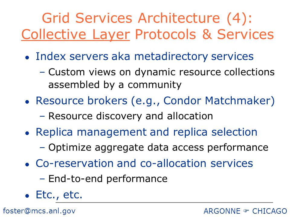 ARGONNE CHICAGO Grid Services Architecture (4): Collective Layer Protocols & Services l Index servers aka metadirectory services –Custom views on dynamic resource collections assembled by a community l Resource brokers (e.g., Condor Matchmaker) –Resource discovery and allocation l Replica management and replica selection –Optimize aggregate data access performance l Co-reservation and co-allocation services –End-to-end performance l Etc., etc.