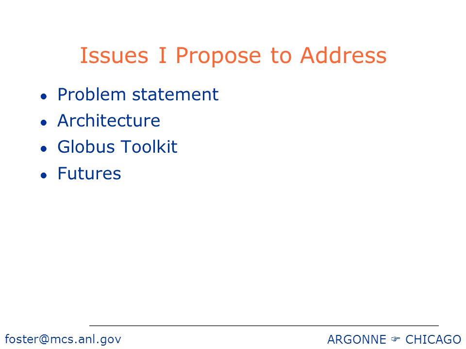 ARGONNE CHICAGO Issues I Propose to Address l Problem statement l Architecture l Globus Toolkit l Futures