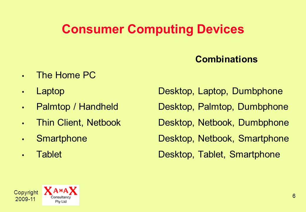 Copyright Consumer Computing Devices The Home PC Laptop Palmtop / Handheld Thin Client, Netbook Smartphone Tablet Combinations Desktop, Laptop, Dumbphone Desktop, Palmtop, Dumbphone Desktop, Netbook, Dumbphone Desktop, Netbook, Smartphone Desktop, Tablet, Smartphone