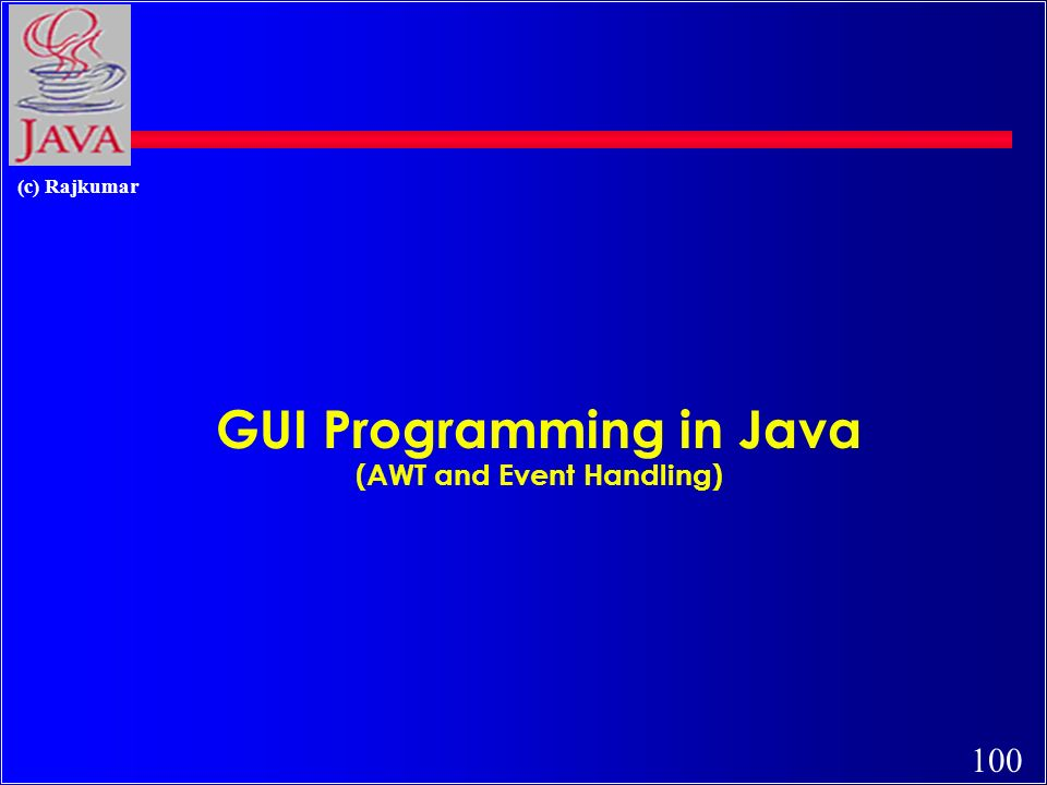 100 (c) Rajkumar GUI Programming in Java (AWT and Event Handling)