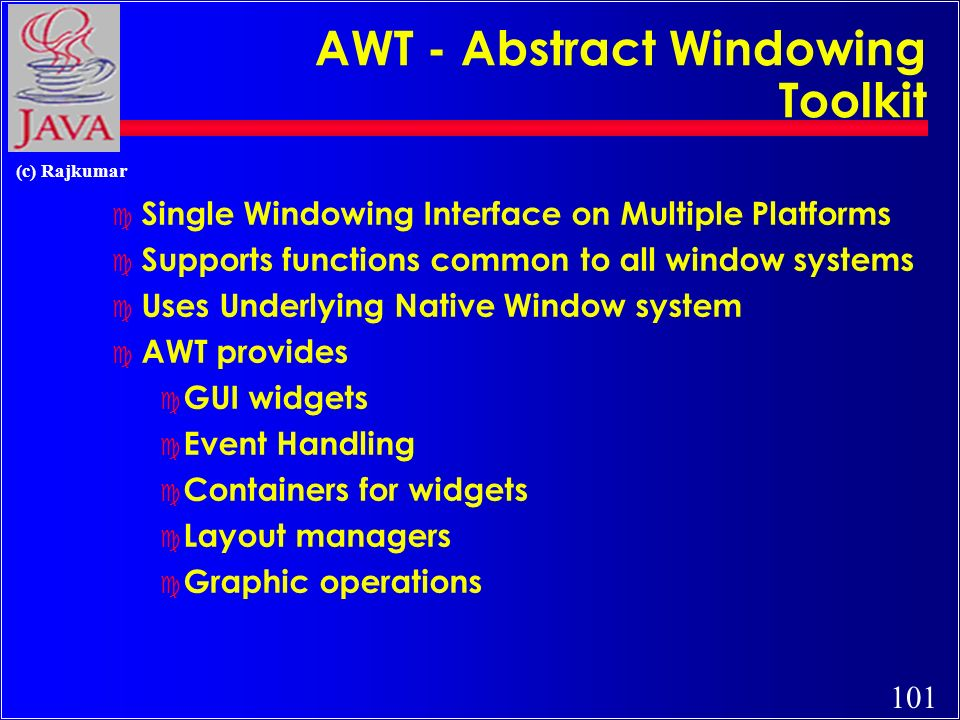 101 (c) Rajkumar AWT - Abstract Windowing Toolkit c Single Windowing Interface on Multiple Platforms c Supports functions common to all window systems c Uses Underlying Native Window system c AWT provides c GUI widgets c Event Handling c Containers for widgets c Layout managers c Graphic operations