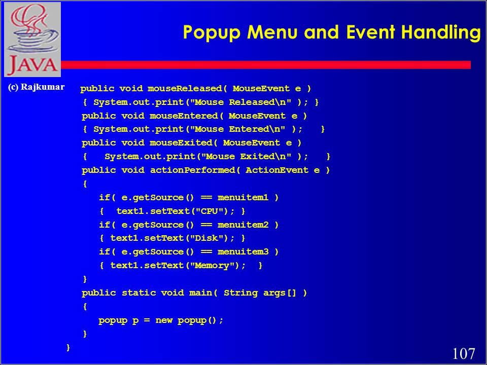 107 (c) Rajkumar Popup Menu and Event Handling public void mouseReleased( MouseEvent e ) { System.out.print( Mouse Released\n ); } public void mouseEntered( MouseEvent e ) { System.out.print( Mouse Entered\n ); } public void mouseExited( MouseEvent e ) { System.out.print( Mouse Exited\n ); } public void actionPerformed( ActionEvent e ) { if( e.getSource() == menuitem1 ) { text1.setText( CPU ); } if( e.getSource() == menuitem2 ) { text1.setText( Disk ); } if( e.getSource() == menuitem3 ) { text1.setText( Memory ); } } public static void main( String args[] ) { popup p = new popup(); }