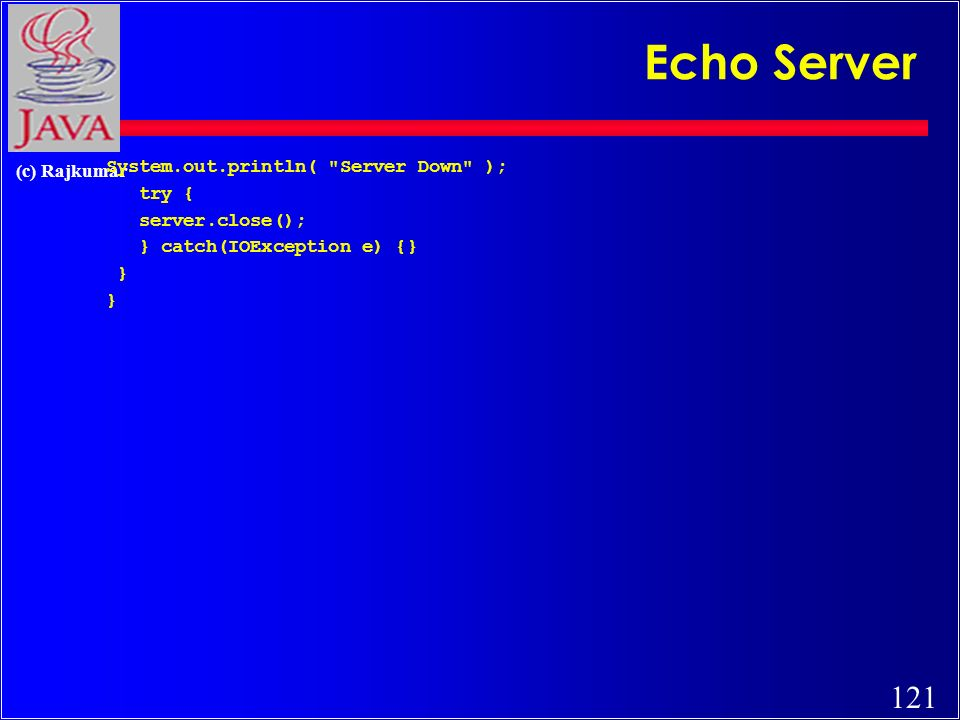 121 (c) Rajkumar System.out.println( Server Down ); try { server.close(); } catch(IOException e) {} } Echo Server