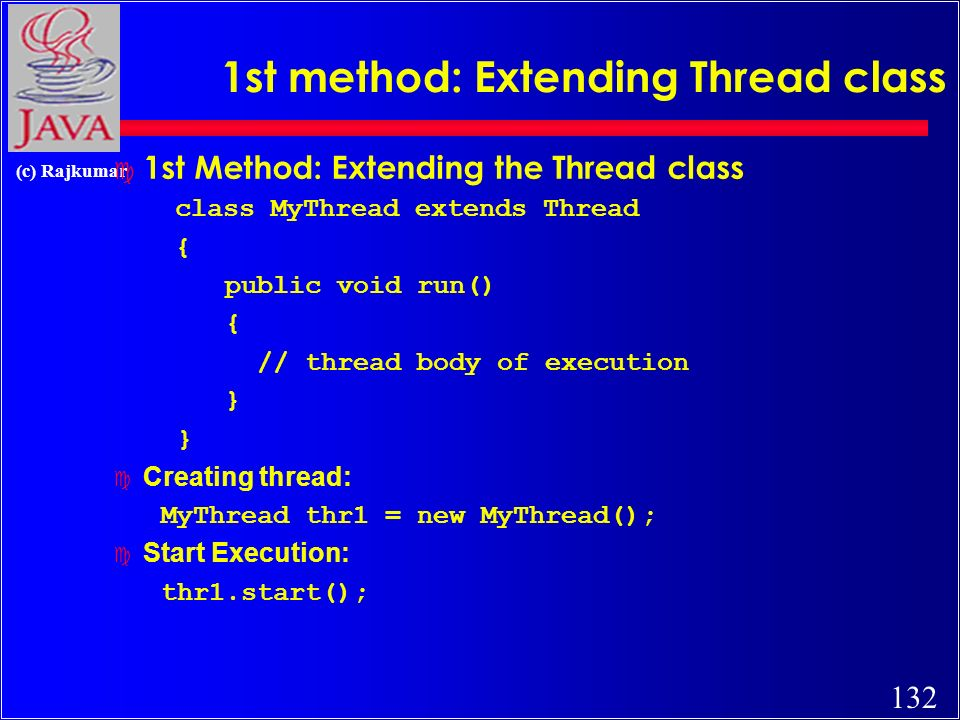132 (c) Rajkumar 1st method: Extending Thread class c 1st Method: Extending the Thread class class MyThread extends Thread { public void run() { // thread body of execution } Creating thread: MyThread thr1 = new MyThread(); Start Execution: thr1.start();