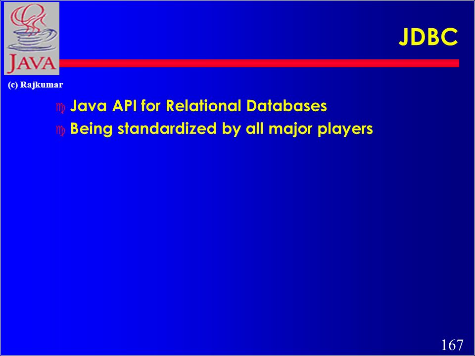 167 (c) Rajkumar JDBC c Java API for Relational Databases c Being standardized by all major players