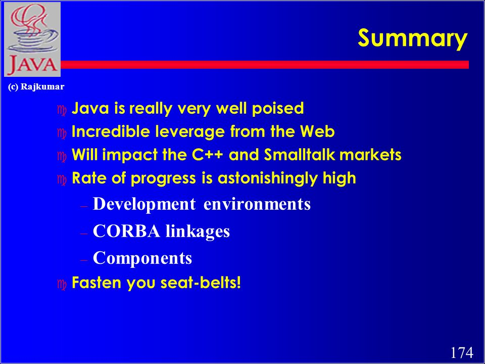 174 (c) Rajkumar Summary c Java is really very well poised c Incredible leverage from the Web c Will impact the C++ and Smalltalk markets c Rate of progress is astonishingly high – Development environments – CORBA linkages – Components c Fasten you seat-belts!