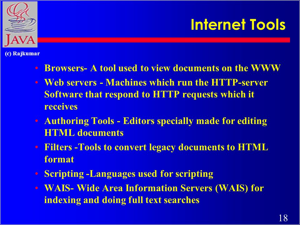 18 (c) Rajkumar Internet Tools Browsers- A tool used to view documents on the WWW Web servers - Machines which run the HTTP-server Software that respond to HTTP requests which it receives Authoring Tools - Editors specially made for editing HTML documents Filters -Tools to convert legacy documents to HTML format Scripting -Languages used for scripting WAIS- Wide Area Information Servers (WAIS) for indexing and doing full text searches