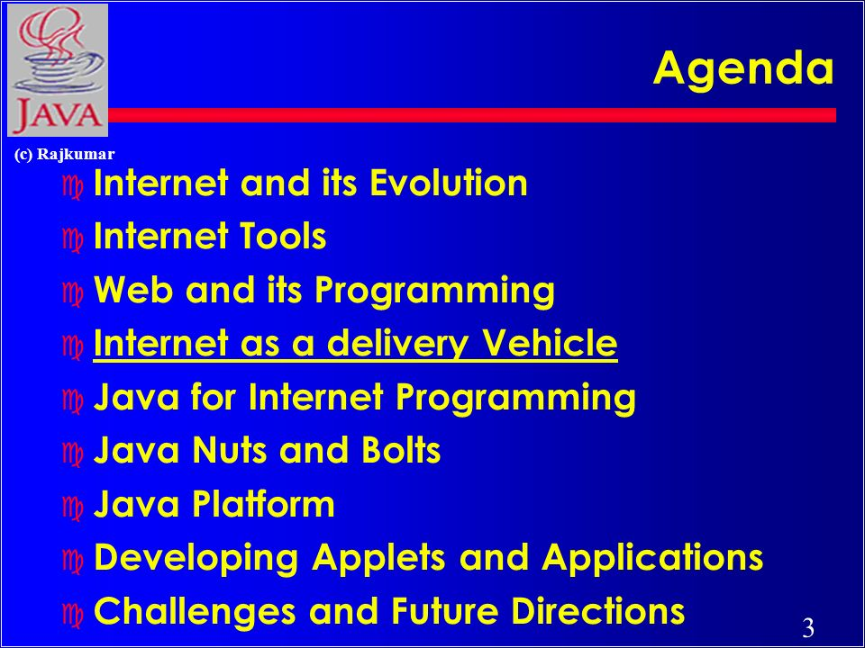 3 (c) Rajkumar Agenda c Internet and its Evolution c Internet Tools c Web and its Programming c Internet as a delivery Vehicle c Java for Internet Programming c Java Nuts and Bolts c Java Platform c Developing Applets and Applications c Challenges and Future Directions