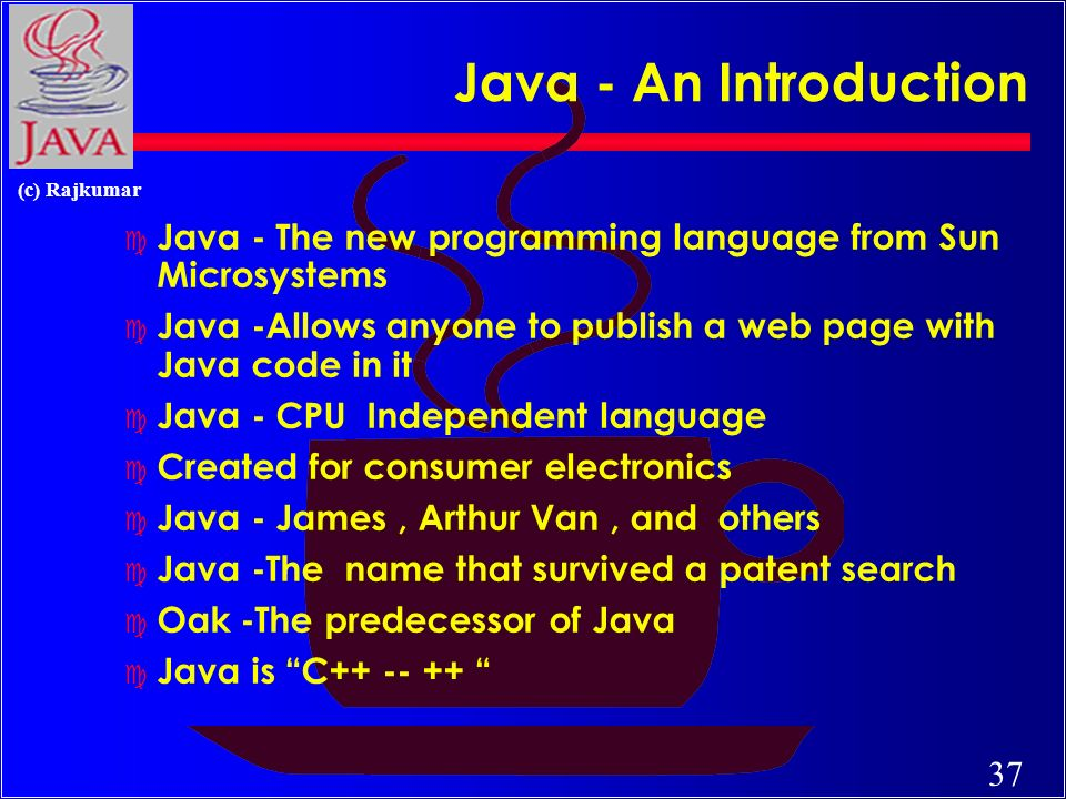 37 (c) Rajkumar Java - An Introduction c Java - The new programming language from Sun Microsystems c Java -Allows anyone to publish a web page with Java code in it c Java - CPU Independent language c Created for consumer electronics c Java - James, Arthur Van, and others c Java -The name that survived a patent search c Oak -The predecessor of Java c Java is C++ -- ++