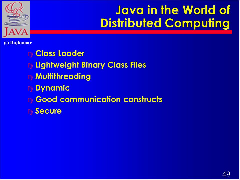 49 (c) Rajkumar Java in the World of Distributed Computing c Class Loader c Lightweight Binary Class Files c Multithreading c Dynamic c Good communication constructs c Secure