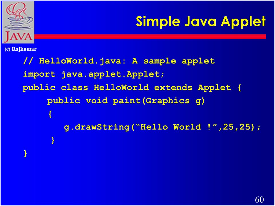 60 (c) Rajkumar Simple Java Applet // HelloWorld.java: A sample applet import java.applet.Applet; public class HelloWorld extends Applet { public void paint(Graphics g) { g.drawString(Hello World !,25,25); }