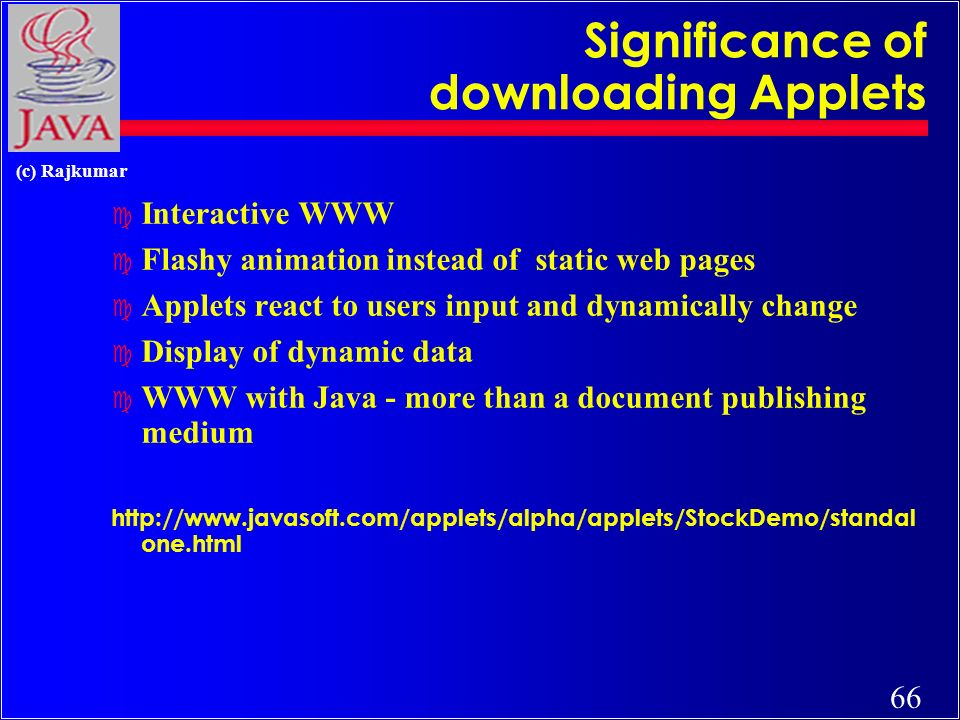 66 (c) Rajkumar Significance of downloading Applets c Interactive WWW c Flashy animation instead of static web pages c Applets react to users input and dynamically change c Display of dynamic data c WWW with Java - more than a document publishing medium http://www.javasoft.com/applets/alpha/applets/StockDemo/standal one.html
