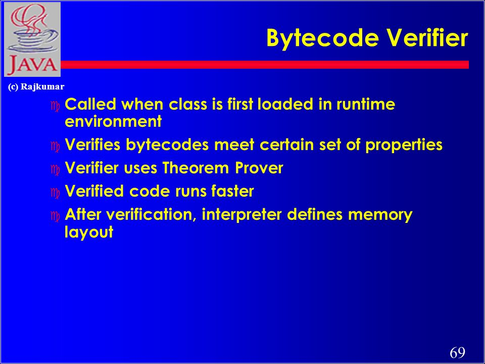 69 (c) Rajkumar Bytecode Verifier c Called when class is first loaded in runtime environment c Verifies bytecodes meet certain set of properties c Verifier uses Theorem Prover c Verified code runs faster c After verification, interpreter defines memory layout