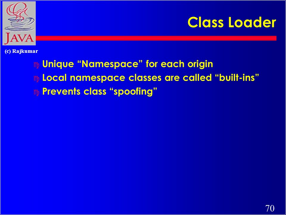 70 (c) Rajkumar Class Loader c Unique Namespace for each origin c Local namespace classes are called built-ins c Prevents class spoofing