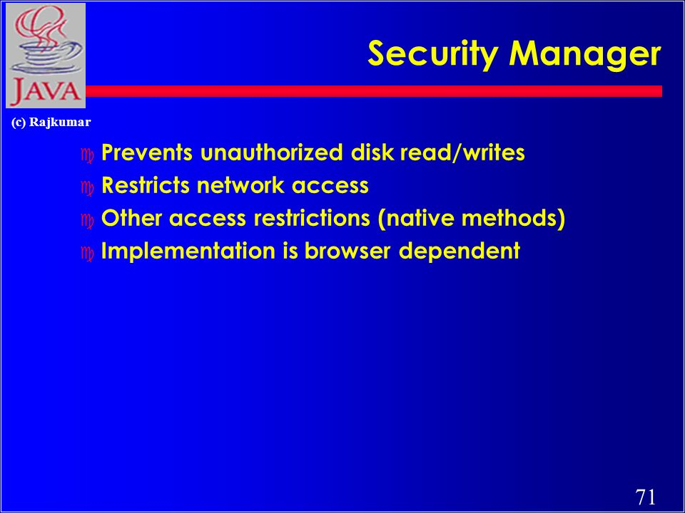 71 (c) Rajkumar Security Manager c Prevents unauthorized disk read/writes c Restricts network access c Other access restrictions (native methods) c Implementation is browser dependent