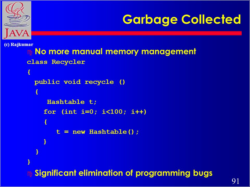 91 (c) Rajkumar Garbage Collected c No more manual memory management class Recycler { public void recycle () { Hashtable t; for (int i=0; i<100; i++) { t = new Hashtable(); } c Significant elimination of programming bugs