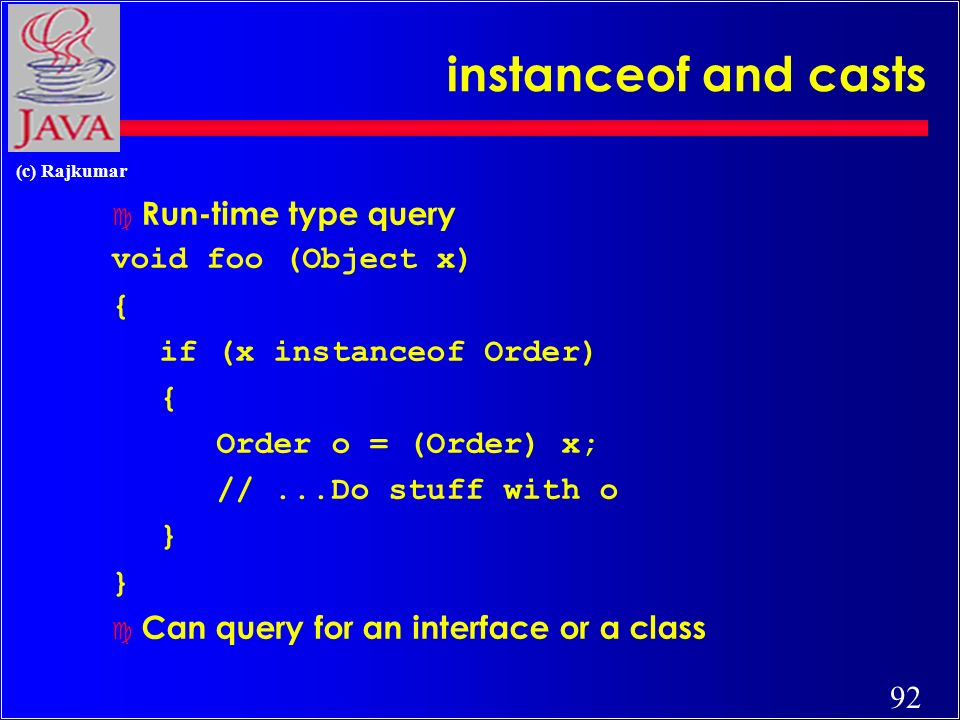 92 (c) Rajkumar instanceof and casts c Run-time type query void foo (Object x) { if (x instanceof Order) { Order o = (Order) x; //...Do stuff with o } c Can query for an interface or a class
