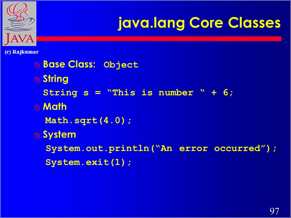 97 (c) Rajkumar java.lang Core Classes Base Class: Object c String String s = This is number + 6; c Math Math.sqrt(4.0); c System System.out.println(An error occurred); System.exit(1);