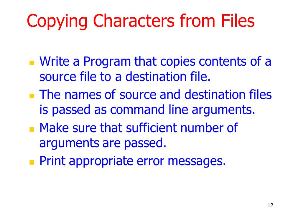 12 Copying Characters from Files Write a Program that copies contents of a source file to a destination file.