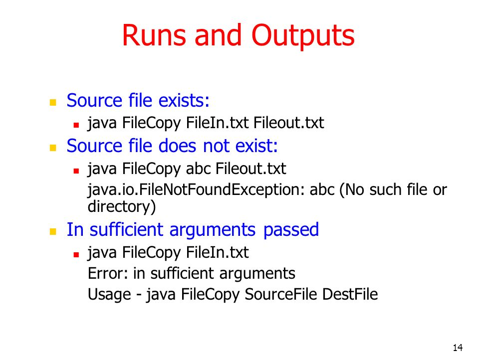 14 Runs and Outputs Source file exists: java FileCopy FileIn.txt Fileout.txt Source file does not exist: java FileCopy abc Fileout.txt java.io.FileNotFoundException: abc (No such file or directory) In sufficient arguments passed java FileCopy FileIn.txt Error: in sufficient arguments Usage - java FileCopy SourceFile DestFile