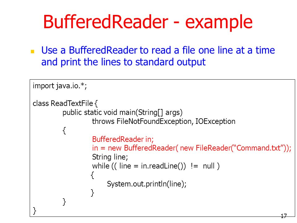 17 BufferedReader - example Use a BufferedReader to read a file one line at a time and print the lines to standard output import java.io.*; class ReadTextFile { public static void main(String[] args) throws FileNotFoundException, IOException { BufferedReader in; in = new BufferedReader( new FileReader(Command.txt)); String line; while (( line = in.readLine()) != null ) { System.out.println(line); }