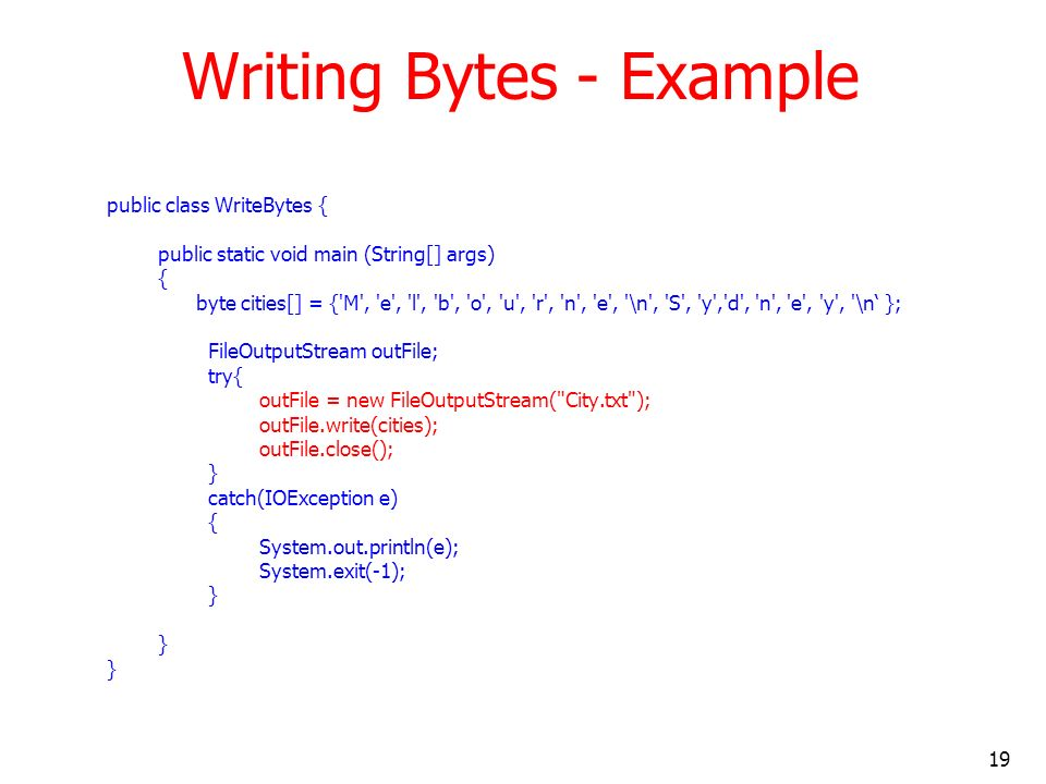 19 Writing Bytes - Example public class WriteBytes { public static void main (String[] args) { byte cities[] = { M , e , l , b , o , u , r , n , e , \n , S , y , d , n , e , y , \n }; FileOutputStream outFile; try{ outFile = new FileOutputStream( City.txt ); outFile.write(cities); outFile.close(); } catch(IOException e) { System.out.println(e); System.exit(-1); }
