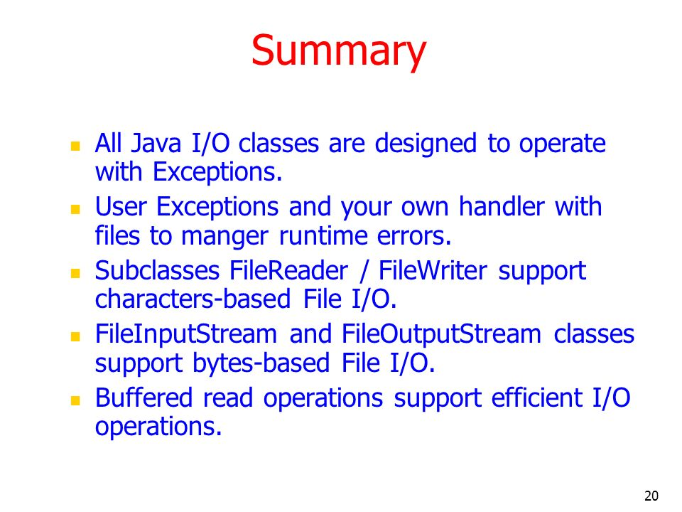 20 Summary All Java I/O classes are designed to operate with Exceptions.