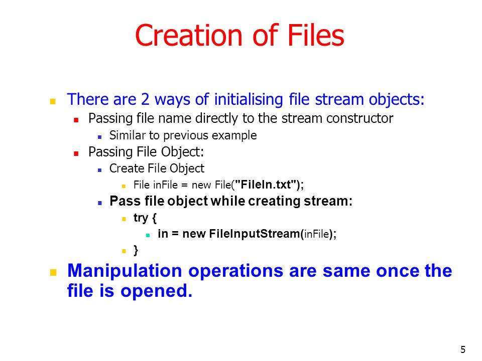 5 Creation of Files There are 2 ways of initialising file stream objects: Passing file name directly to the stream constructor Similar to previous example Passing File Object: Create File Object File inFile = new File( FileIn.txt ); Pass file object while creating stream: try { in = new FileInputStream( inFile ); } Manipulation operations are same once the file is opened.