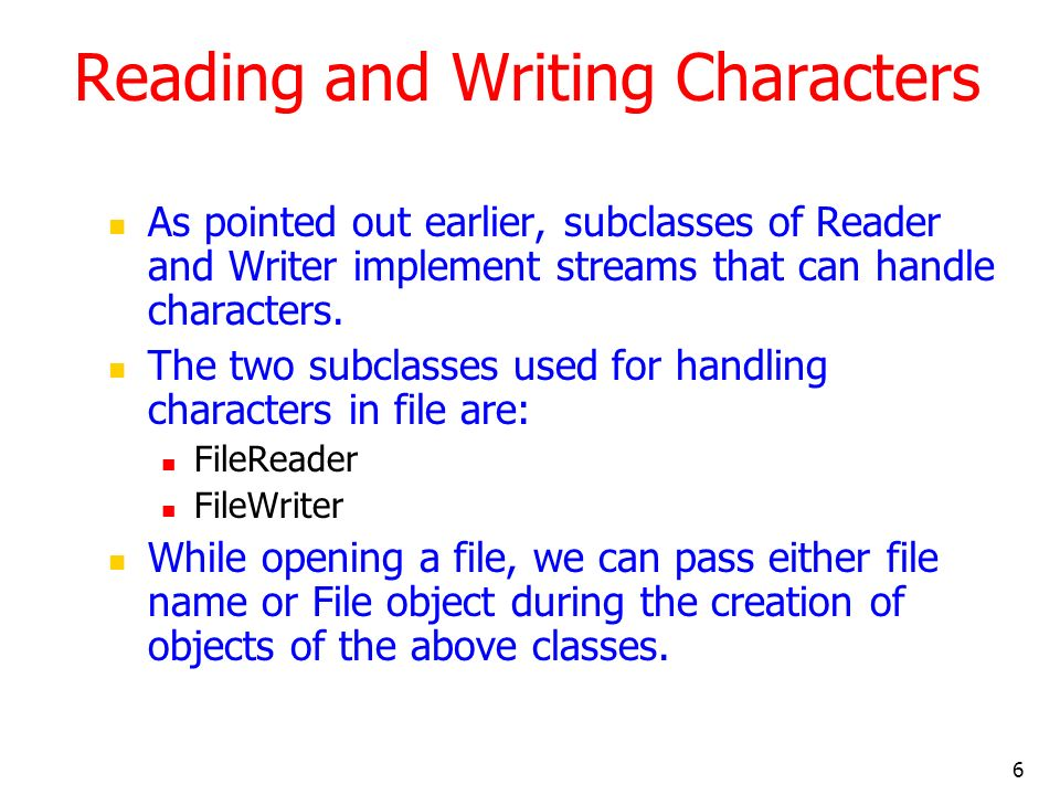6 Reading and Writing Characters As pointed out earlier, subclasses of Reader and Writer implement streams that can handle characters.