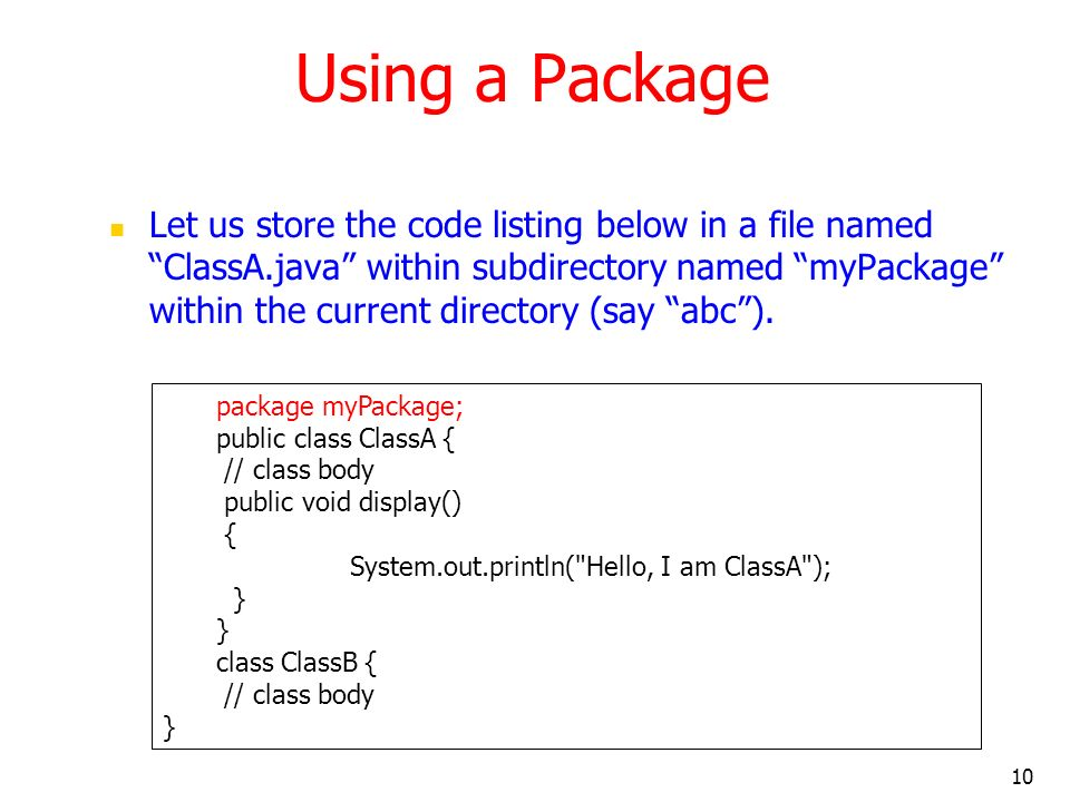 10 Using a Package Let us store the code listing below in a file named ClassA.java within subdirectory named myPackage within the current directory (say abc).