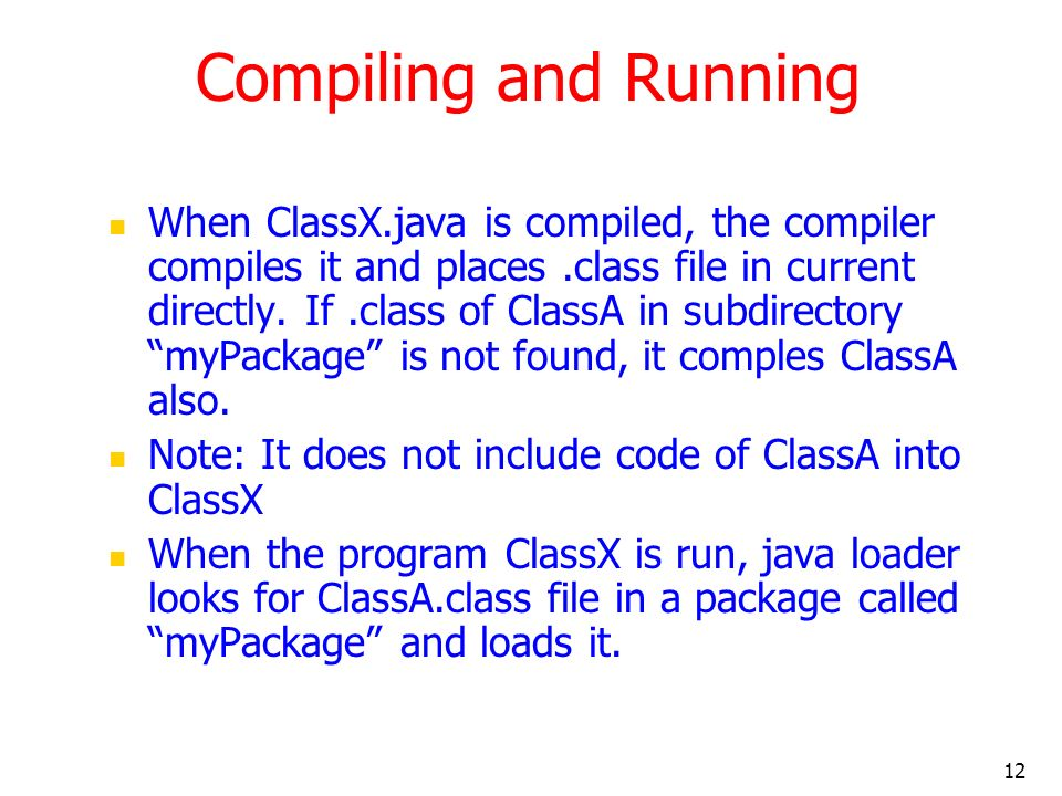 12 Compiling and Running When ClassX.java is compiled, the compiler compiles it and places.class file in current directly.