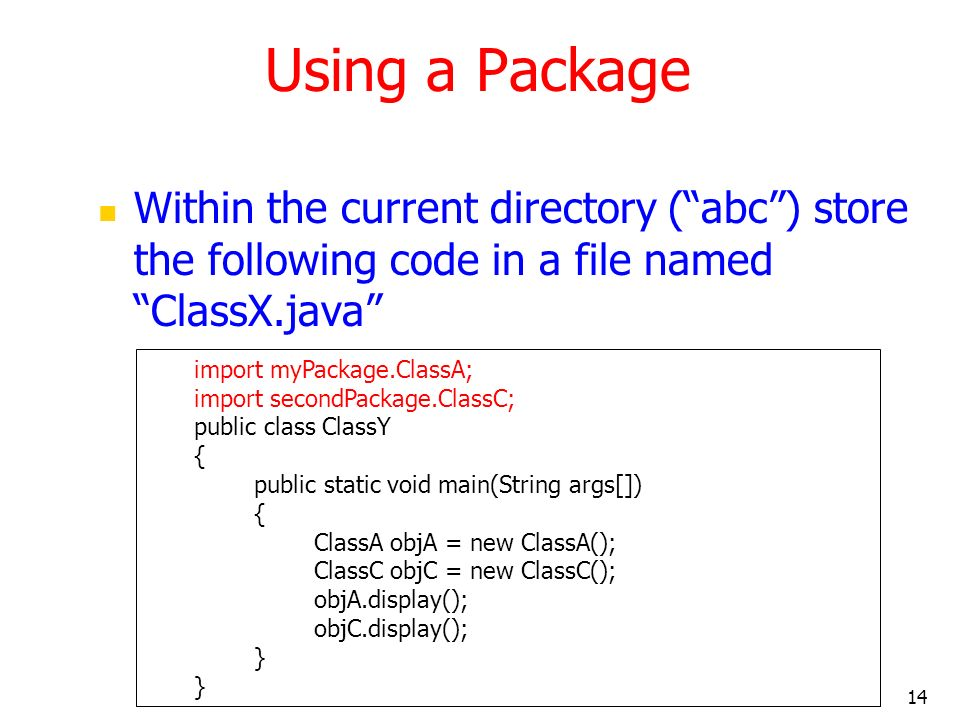 14 Using a Package Within the current directory (abc) store the following code in a file named ClassX.java import myPackage.ClassA; import secondPackage.ClassC; public class ClassY { public static void main(String args[]) { ClassA objA = new ClassA(); ClassC objC = new ClassC(); objA.display(); objC.display(); }