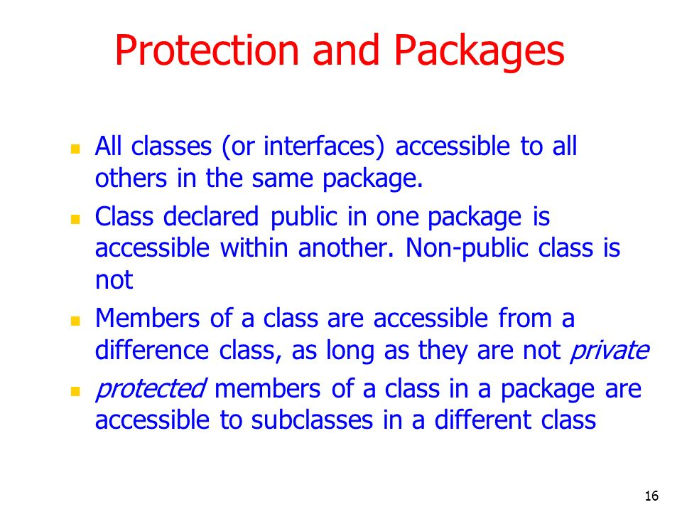 16 Protection and Packages All classes (or interfaces) accessible to all others in the same package.