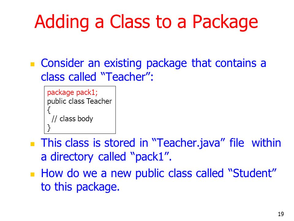 19 Adding a Class to a Package Consider an existing package that contains a class called Teacher: This class is stored in Teacher.java file within a directory called pack1.