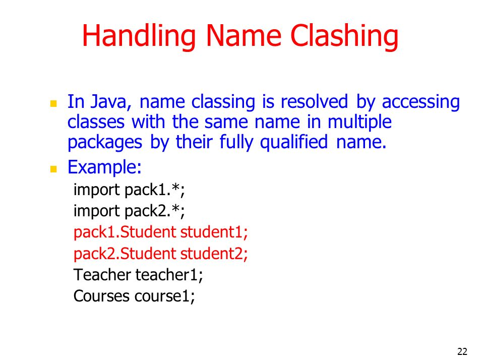 22 Handling Name Clashing In Java, name classing is resolved by accessing classes with the same name in multiple packages by their fully qualified name.