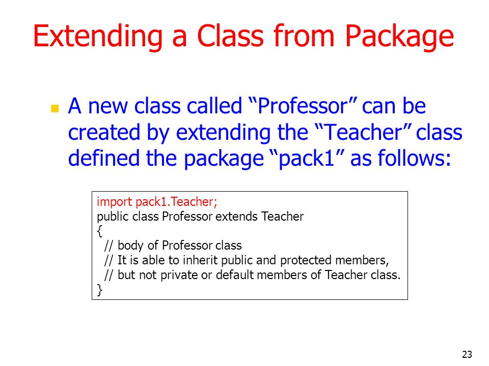 23 Extending a Class from Package A new class called Professor can be created by extending the Teacher class defined the package pack1 as follows: import pack1.Teacher; public class Professor extends Teacher { // body of Professor class // It is able to inherit public and protected members, // but not private or default members of Teacher class.