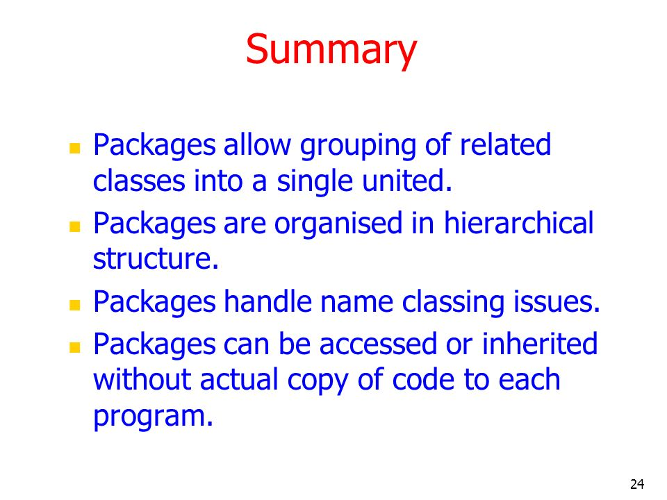 24 Summary Packages allow grouping of related classes into a single united.