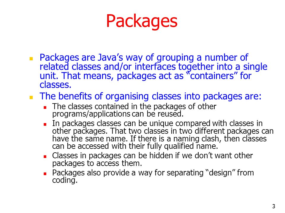 3 Packages Packages are Javas way of grouping a number of related classes and/or interfaces together into a single unit.