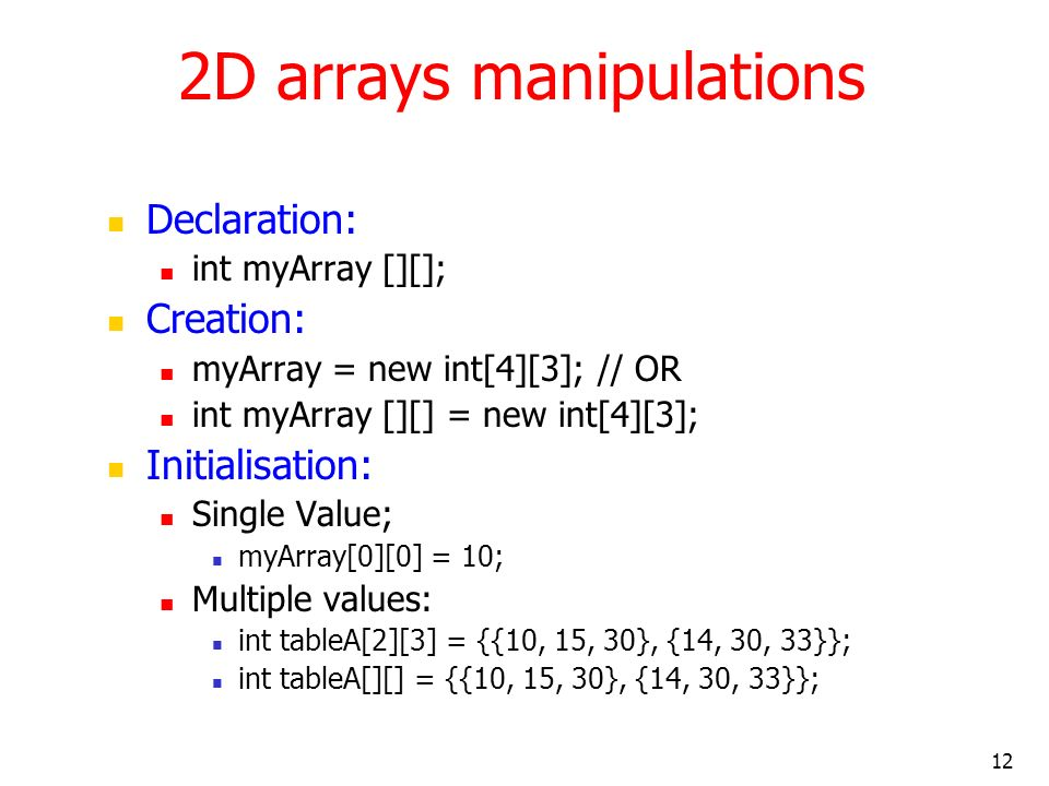 12 2D arrays manipulations Declaration: int myArray [][]; Creation: myArray = new int[4][3]; // OR int myArray [][] = new int[4][3]; Initialisation: Single Value; myArray[0][0] = 10; Multiple values: int tableA[2][3] = {{10, 15, 30}, {14, 30, 33}}; int tableA[][] = {{10, 15, 30}, {14, 30, 33}};
