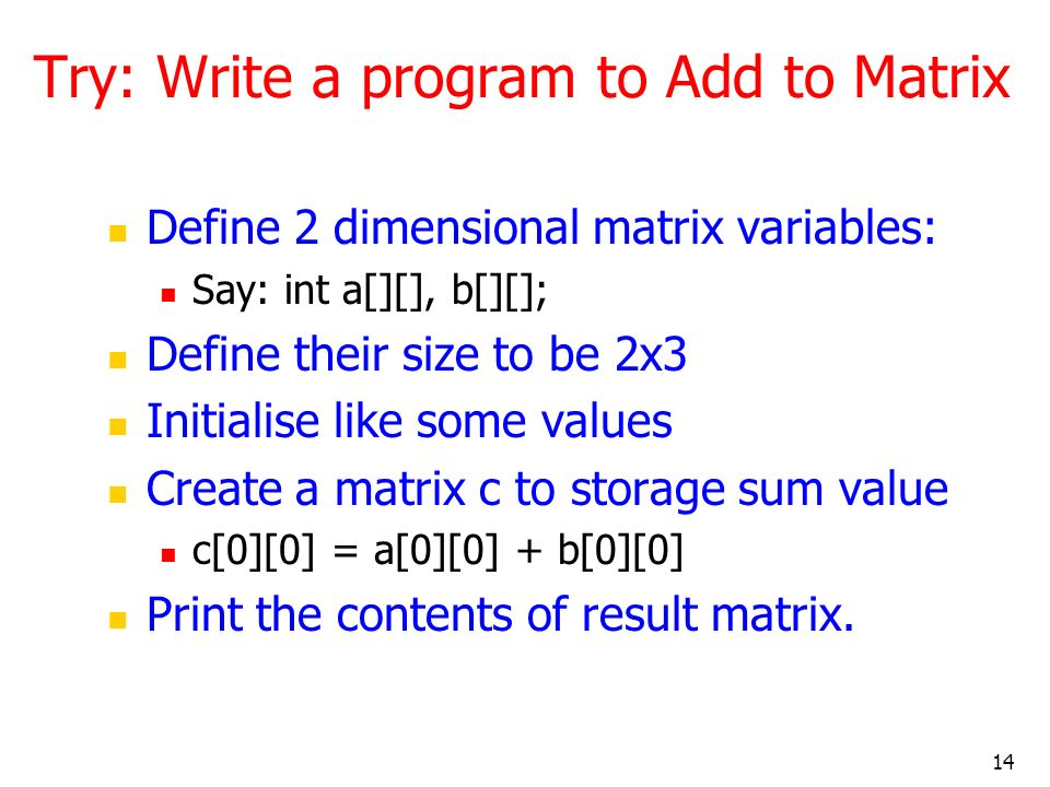 14 Try: Write a program to Add to Matrix Define 2 dimensional matrix variables: Say: int a[][], b[][]; Define their size to be 2x3 Initialise like some values Create a matrix c to storage sum value c[0][0] = a[0][0] + b[0][0] Print the contents of result matrix.