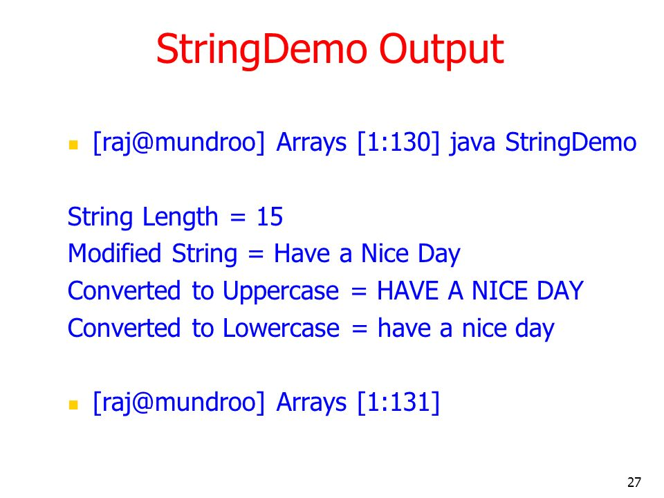 27 StringDemo Output Arrays [1:130] java StringDemo String Length = 15 Modified String = Have a Nice Day Converted to Uppercase = HAVE A NICE DAY Converted to Lowercase = have a nice day Arrays [1:131]