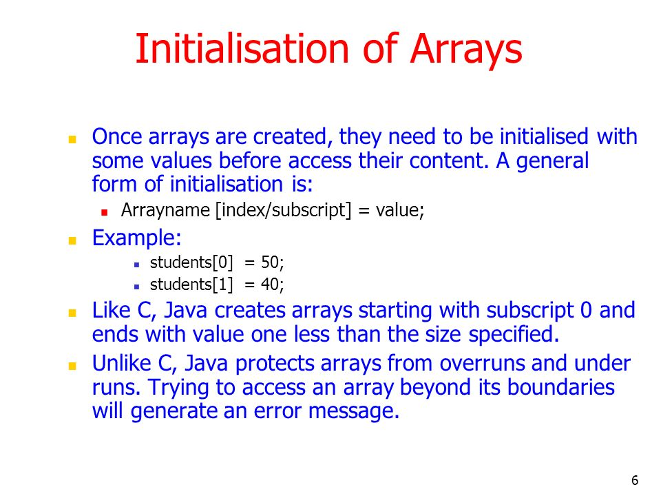 6 Initialisation of Arrays Once arrays are created, they need to be initialised with some values before access their content.