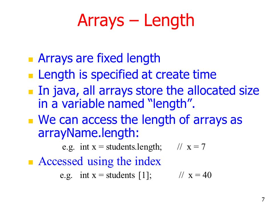 7 Arrays are fixed length Length is specified at create time In java, all arrays store the allocated size in a variable named length.