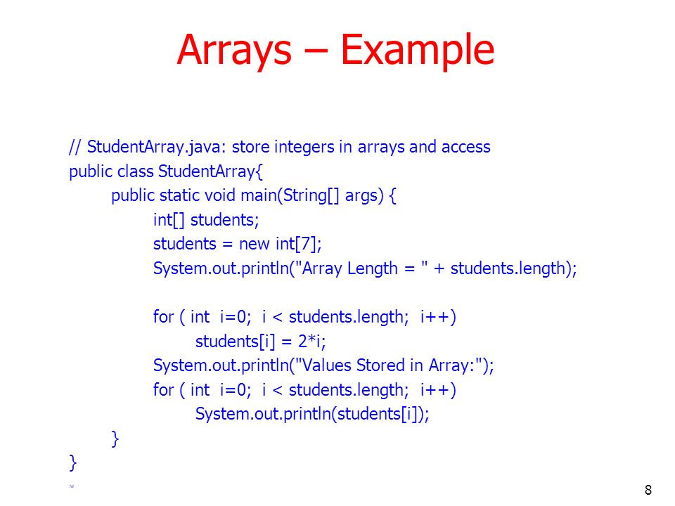 8 Arrays – Example // StudentArray.java: store integers in arrays and access public class StudentArray{ public static void main(String[] args) { int[] students; students = new int[7]; System.out.println( Array Length = + students.length); for ( int i=0; i < students.length; i++) students[i] = 2*i; System.out.println( Values Stored in Array: ); for ( int i=0; i < students.length; i++) System.out.println(students[i]); } :w