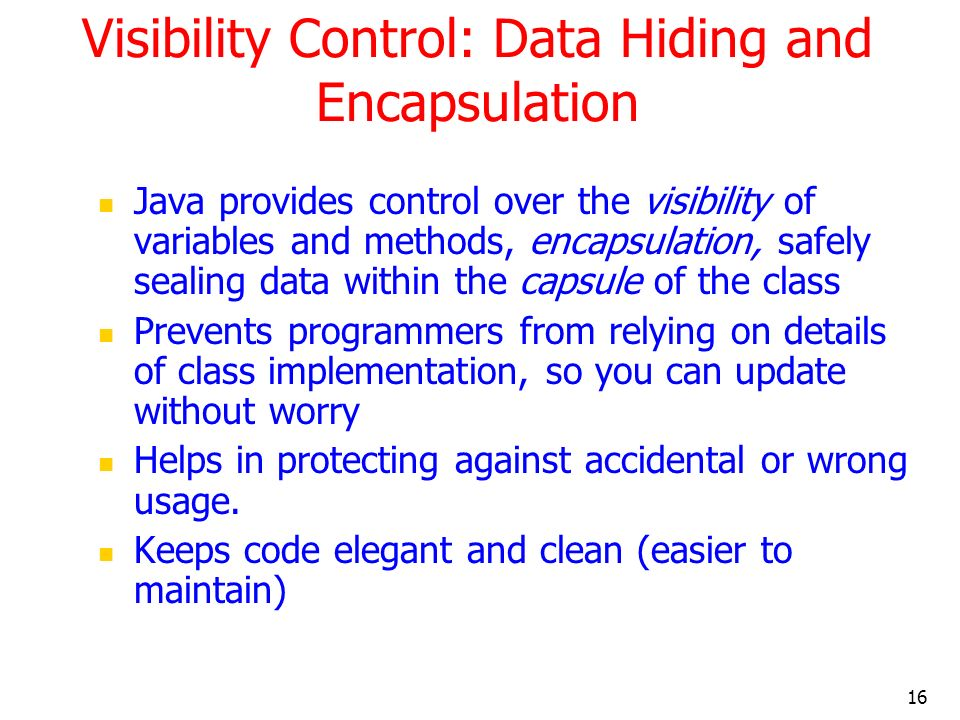 16 Visibility Control: Data Hiding and Encapsulation Java provides control over the visibility of variables and methods, encapsulation, safely sealing data within the capsule of the class Prevents programmers from relying on details of class implementation, so you can update without worry Helps in protecting against accidental or wrong usage.