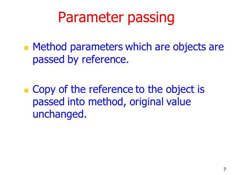 7 Parameter passing Method parameters which are objects are passed by reference.